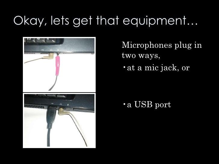 Okay, lets get that equipment… <ul><li>Microphones plug in two ways,  </li></ul><ul><li>at a mic jack, or </li></ul><ul><l...