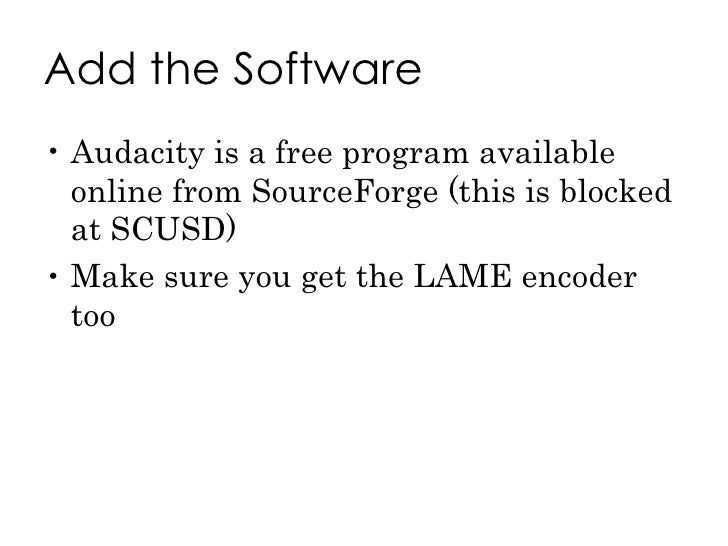 Add the Software <ul><li>Audacity is a free program available online from SourceForge (this is blocked at SCUSD) </li></ul...