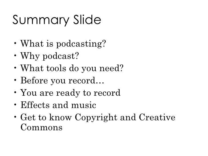 Summary Slide <ul><li>What is podcasting? </li></ul><ul><li>Why podcast? </li></ul><ul><li>What tools do you need? </li></...