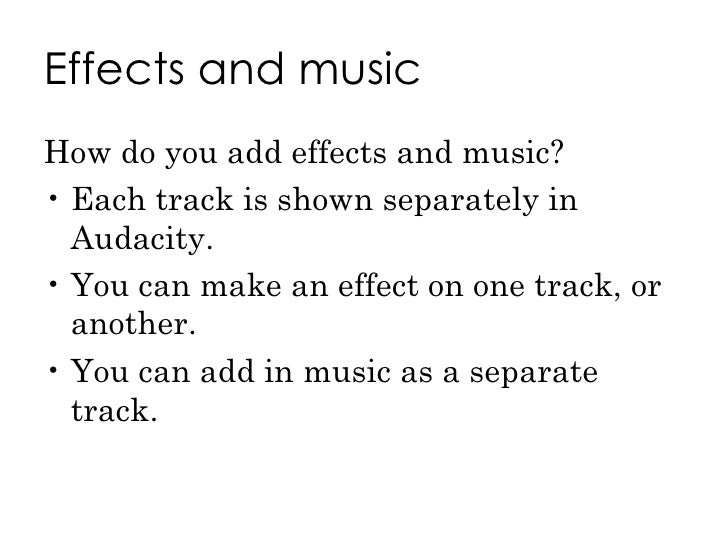 Effects and music <ul><li>How do you add effects and music? </li></ul><ul><li>Each track is shown separately in Audacity. ...