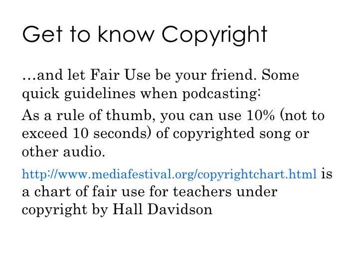 Get to know Copyright <ul><li>… and let Fair Use be your friend. Some quick guidelines when podcasting: </li></ul><ul><li>...