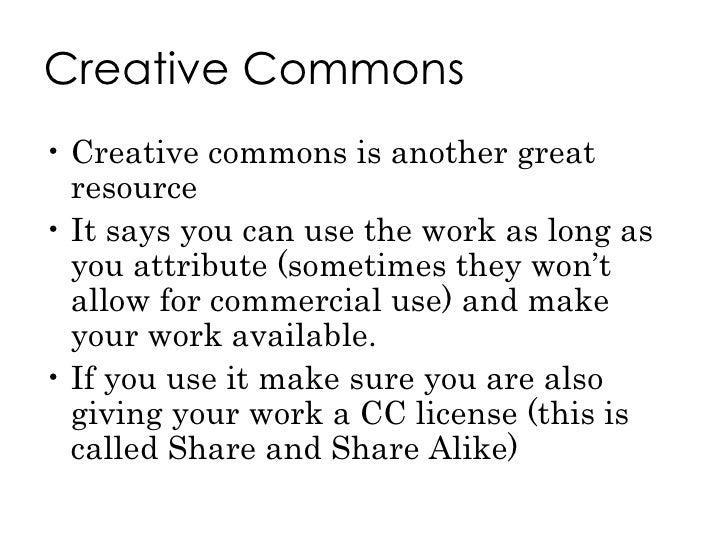 Creative Commons <ul><li>Creative commons is another great resource </li></ul><ul><li>It says you can use the work as long...
