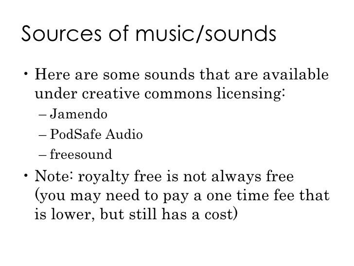 Sources of music/sounds <ul><li>Here are some sounds that are available under creative commons licensing: </li></ul><ul><u...