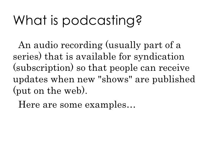 What is podcasting? <ul><li>An audio recording (usually part of a series) that is available for syndication (subscription)...