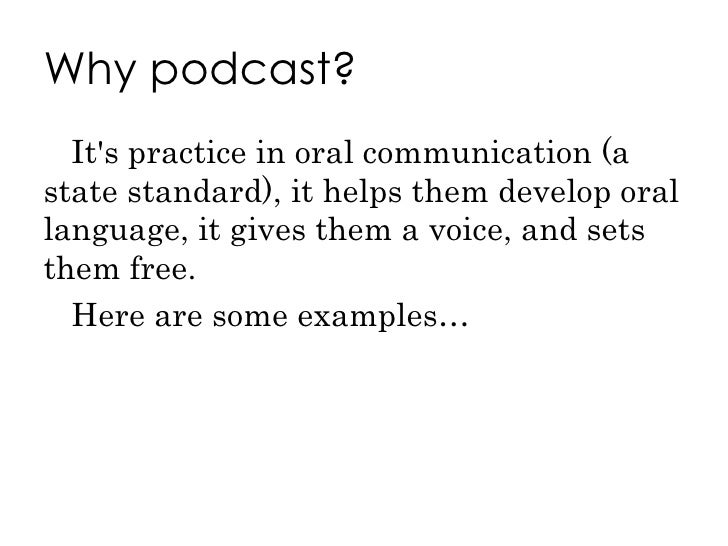 Why podcast? <ul><li>It's practice in oral communication (a state standard), it helps them develop oral language, it gives...