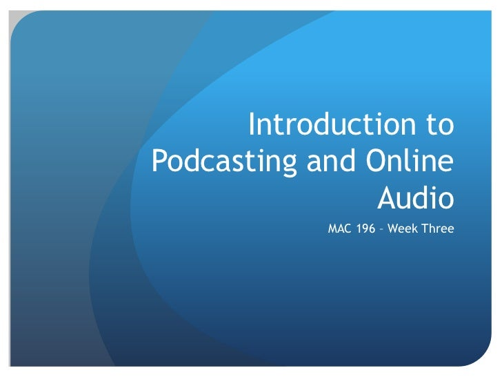 Introduction toPodcasting and Online                Audio            MAC 196 – Week Three