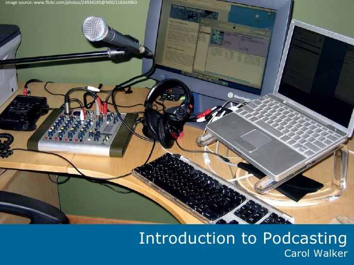 Introduction to Podcasting Carol Walker image source: www.flickr.com/photos/24934185@N00/118364963
