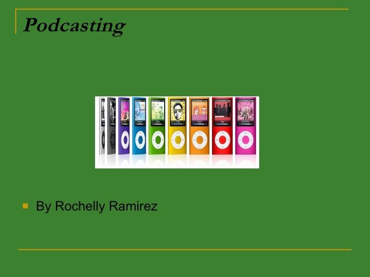 Podcasting <ul><li>By Rochelly Ramirez </li></ul>