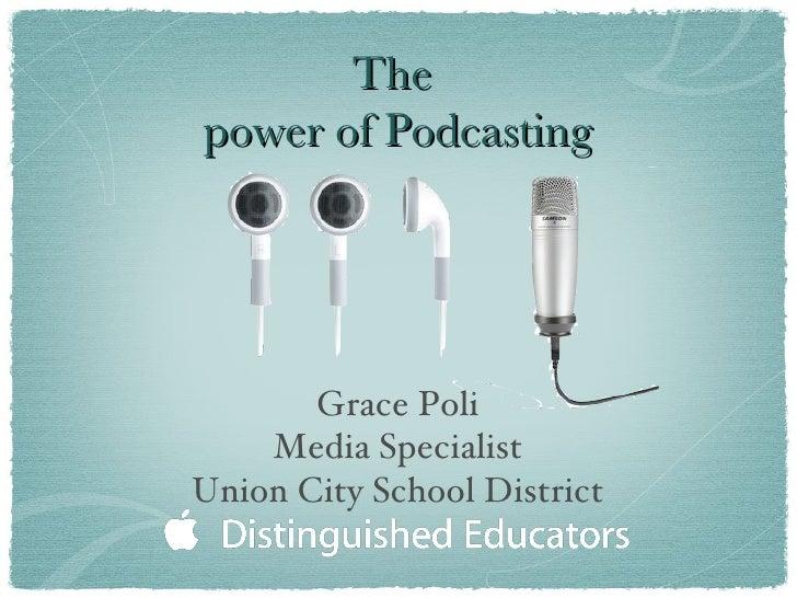 The  power of Podcasting <ul><li>Grace Poli </li></ul><ul><li>Media Specialist </li></ul><ul><li>Union City School Distric...