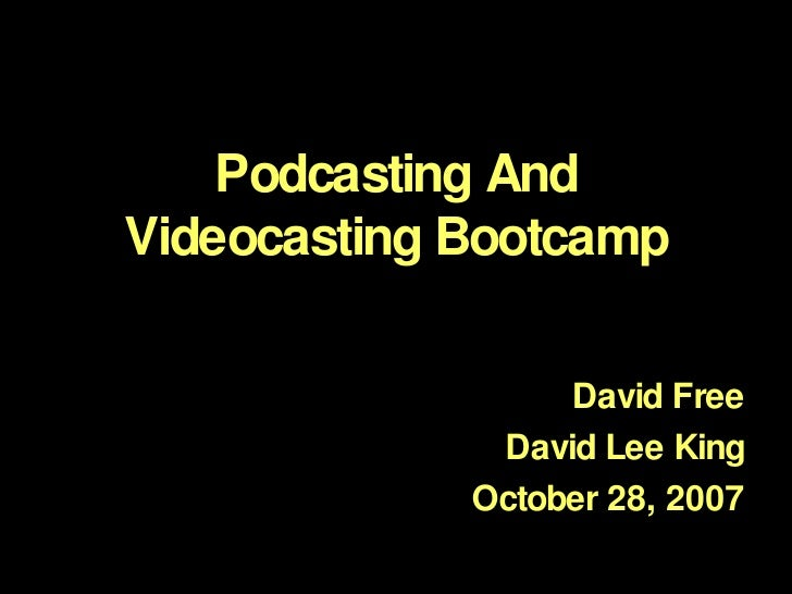 Podcasting And Videocasting Bootcamp David Free David Lee King October 28, 2007
