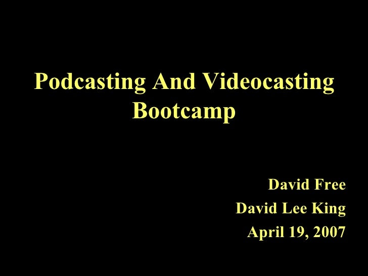 Podcasting And Videocasting Bootcamp David Free David Lee King April 19, 2007
