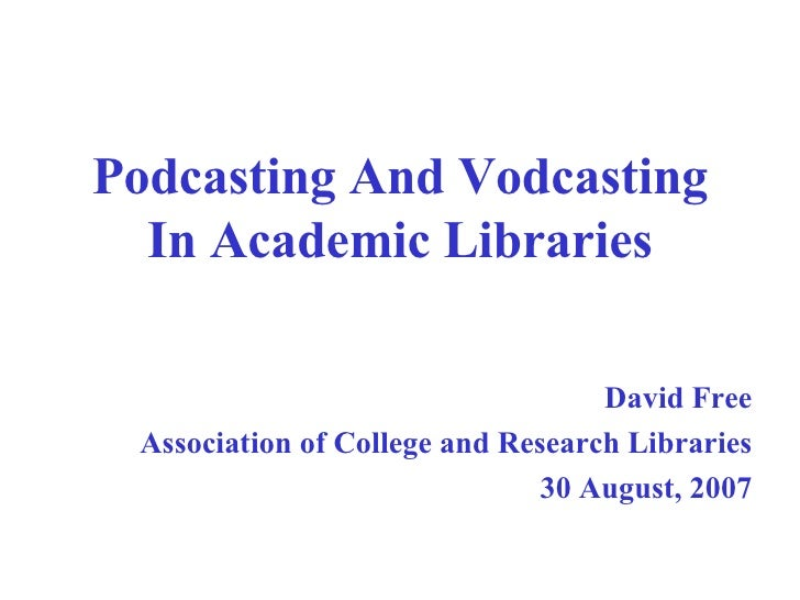 Podcasting And Vodcasting In Academic Libraries David Free Association of College and Research Libraries 30 August, 2007