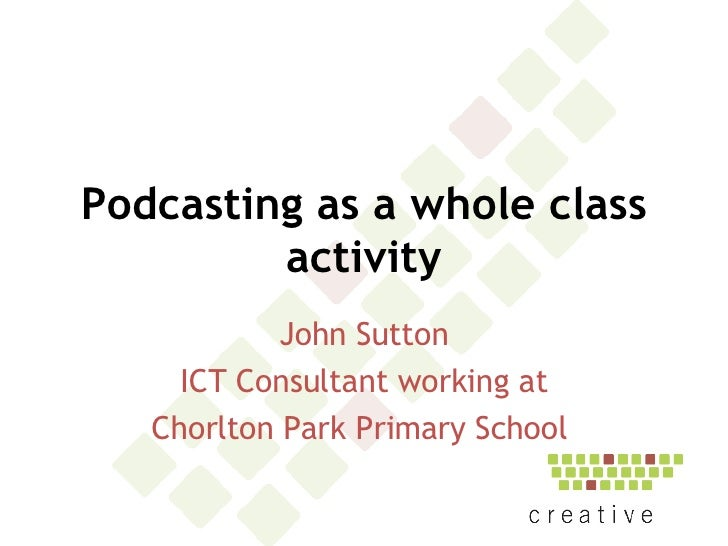 Podcasting as a whole class activity John Sutton ICT Consultant working at Chorlton Park Primary School