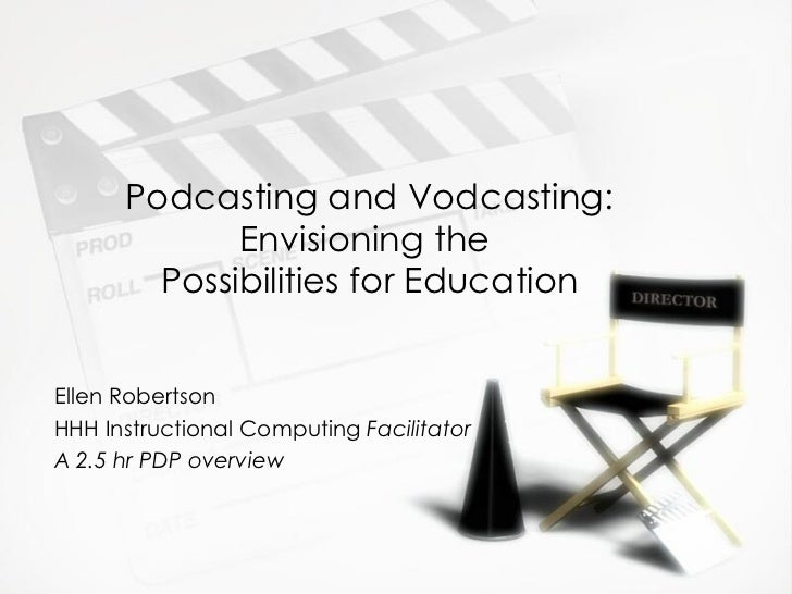 Podcasting and Vodcasting: Envisioning the  Possibilities for Education Ellen Robertson HHH Instructional Computing  Facil...