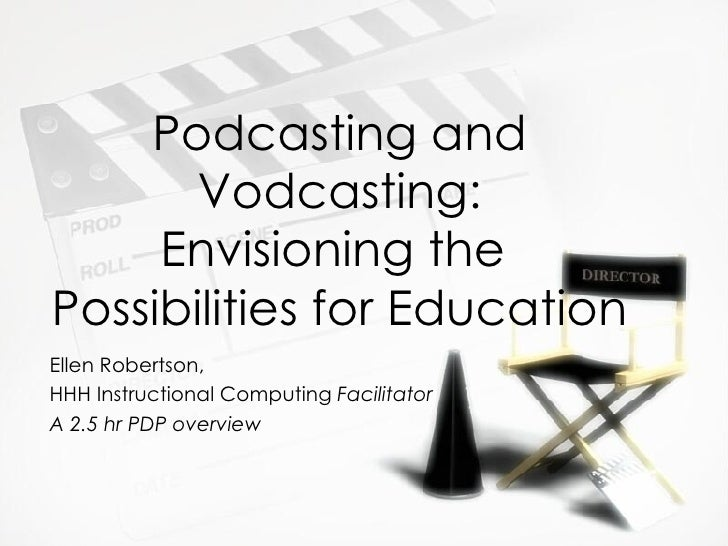 Podcasting and Vodcasting: Envisioning the  Possibilities for Education Ellen Robertson,  HHH Instructional Computing  Fac...
