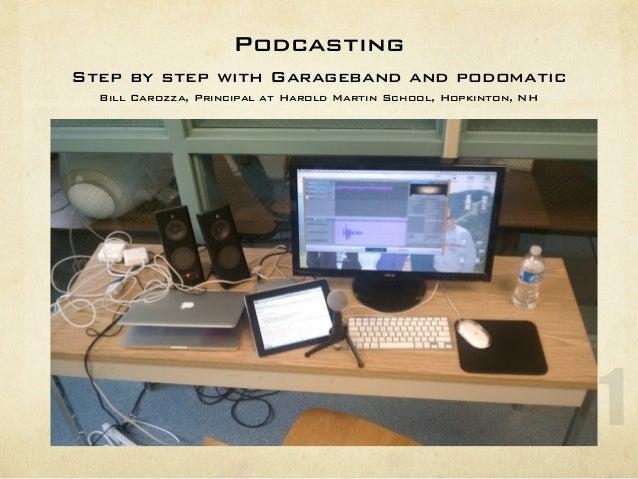PodcastingStep by step with Garageband and podomatic  Bill Carozza, Principal at Harold Martin School, Hopkinton, NH      ...