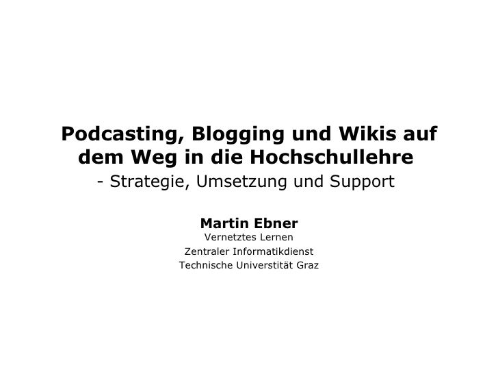 Podcasting, Blogging und Wikis auf dem Weg in die Hochschullehre  -  Strategie, Umsetzung und Support   Martin Ebner Verne...