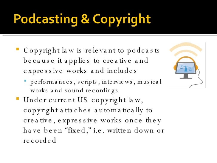 <ul><li>Copyright law is relevant to podcasts because it applies to creative and expressive works and includes </li></ul><...