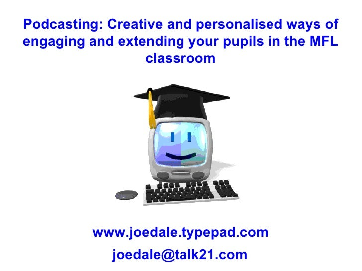Podcasting: Creative and personalised ways of engaging and extending your pupils in the MFL classroom www.joedale.typepad....