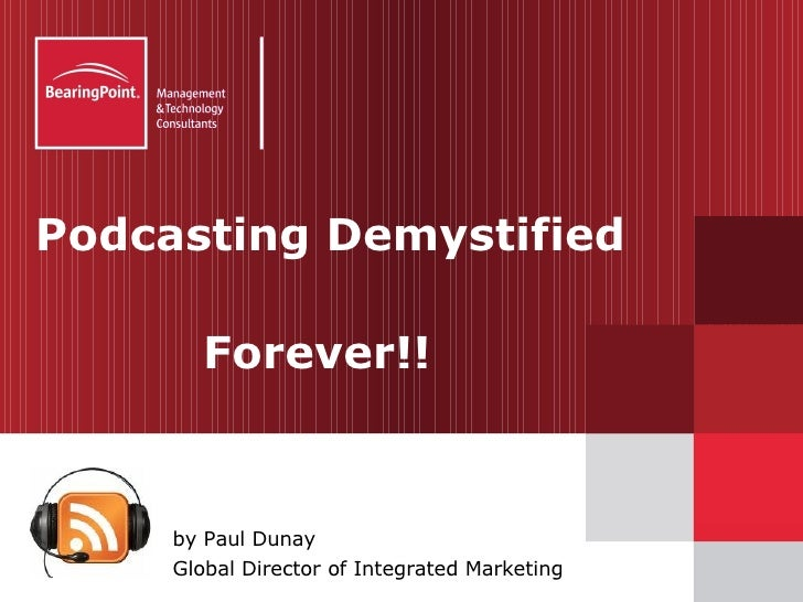 Podcasting Demystified    Forever!! <ul><li>by Paul Dunay </li></ul><ul><li>Global Director of Integrated Marketing </li><...