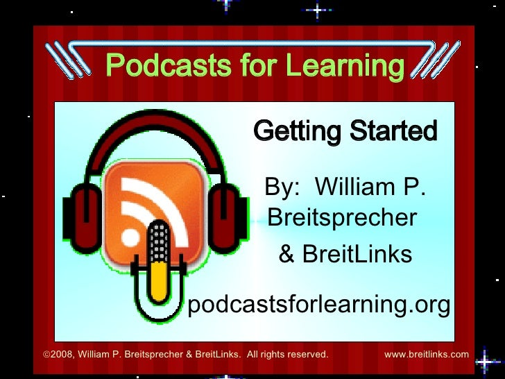 Podcasts for Learning Getting Started By:  William P. Breitsprecher  & BreitLinks podcastsforlearning.org