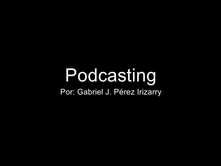 <ul><li>Podcasting </li></ul><ul><li>Por: Gabriel J. Pérez Irizarry </li></ul>