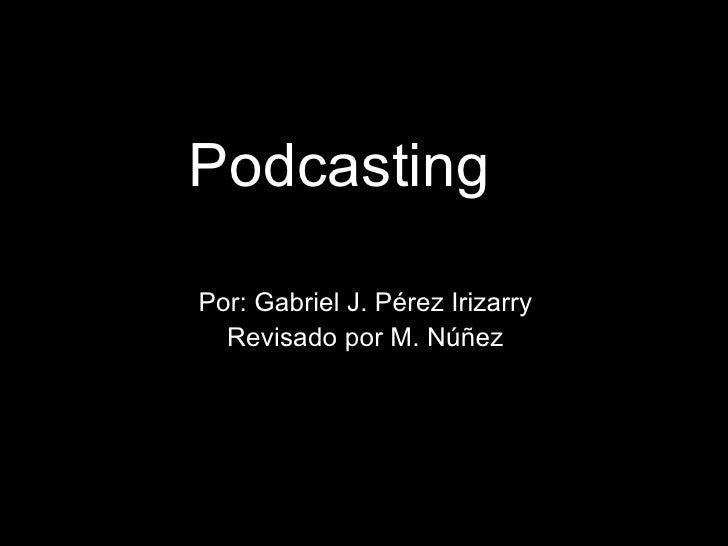 <ul><li>Podcasting </li></ul><ul><li>Por: Gabriel J. Pérez Irizarry </li></ul><ul><li>Revisado por M. Núñez </li></ul>