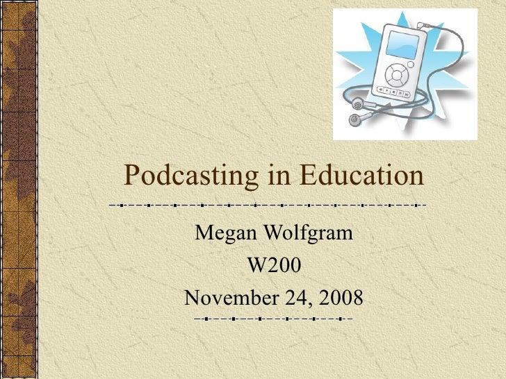 Podcasting in Education Megan Wolfgram W200 November 24, 2008