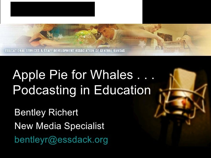Apple Pie for Whales . . .  Podcasting in Education Bentley Richert New Media Specialist [email_address]