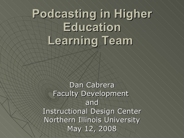 Podcasting in Higher Education Learning Team   Dan Cabrera Faculty Development  and Instructional Design Center Northern I...