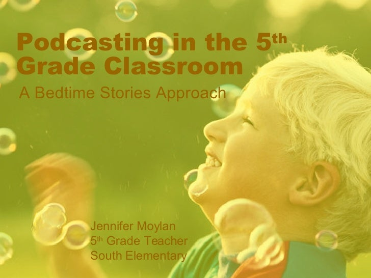 Podcasting in the 5 th  Grade Classroom A Bedtime Stories Approach Jennifer Moylan 5 th  Grade Teacher  South Elementary