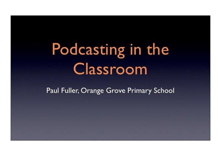 Podcasting in the    Classroom Paul Fuller, Orange Grove Primary School