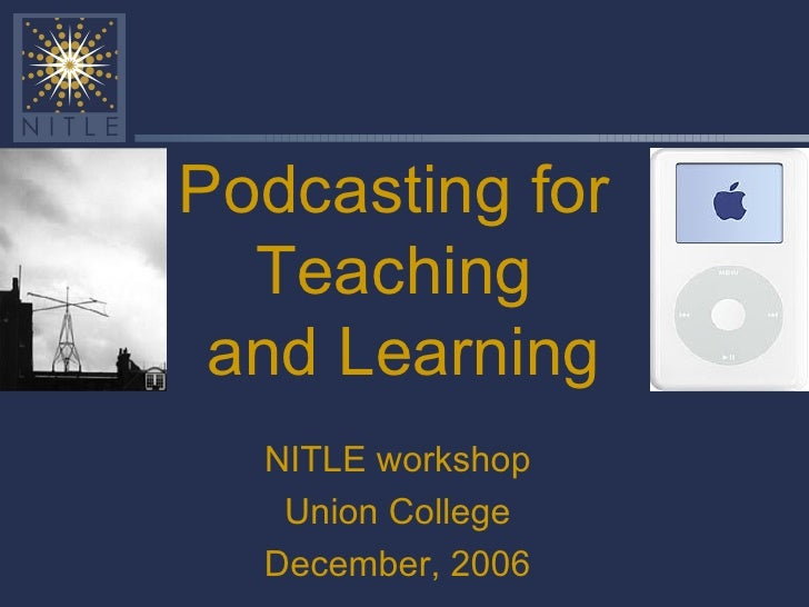 Podcasting for Teaching  and Learning NITLE workshop Union College December, 2006