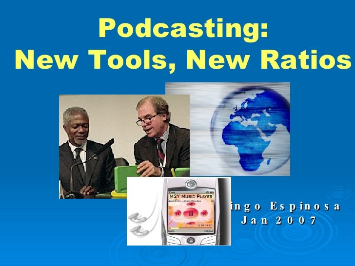 Bingo Espinosa Jan 2007 Podcasting: New Tools, New Ratios