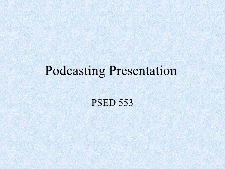 Podcasting Presentation PSED 553