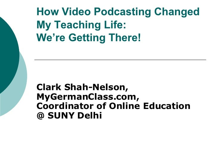 How Video Podcasting Changed My Teaching Life:  We're Getting There! Clark Shah-Nelson, MyGermanClass.com,  Coordinator of...