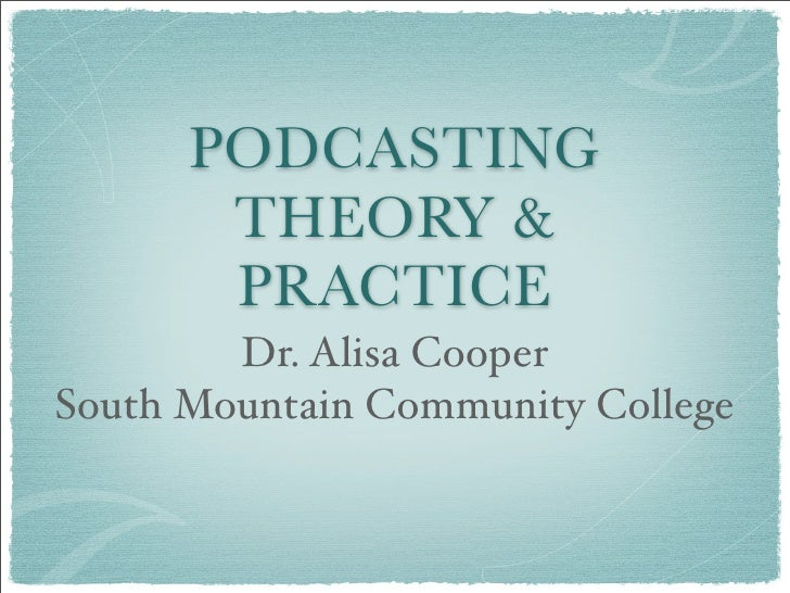 PODCASTING        THEORY &        PRACTICE         Dr. Alisa Cooper South Mountain Community College