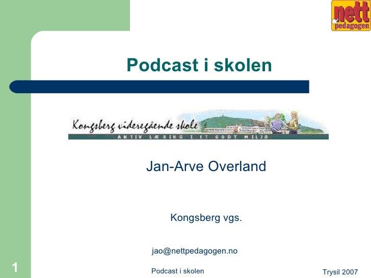Podcast i skolen <ul><li>Jan-Arve Overland </li></ul><ul><li>Kongsberg vgs. </li></ul><ul><li>[email_address] </li></ul>