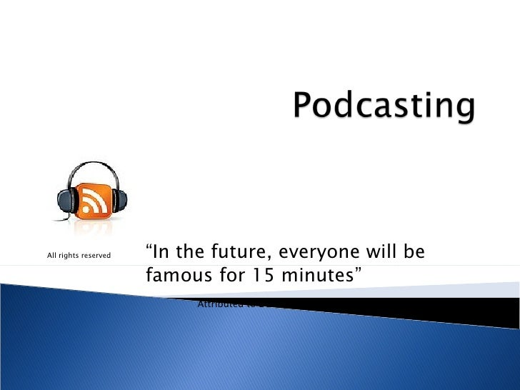 """All rights reserved """"In the future, everyone will be  famous for 15 minutes""""  Attributed to David Weinberger"""