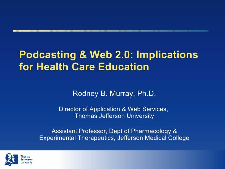 Podcasting & Web 2.0: Implications for Health Care Education Rodney B. Murray, Ph.D. Director of Application & Web Service...