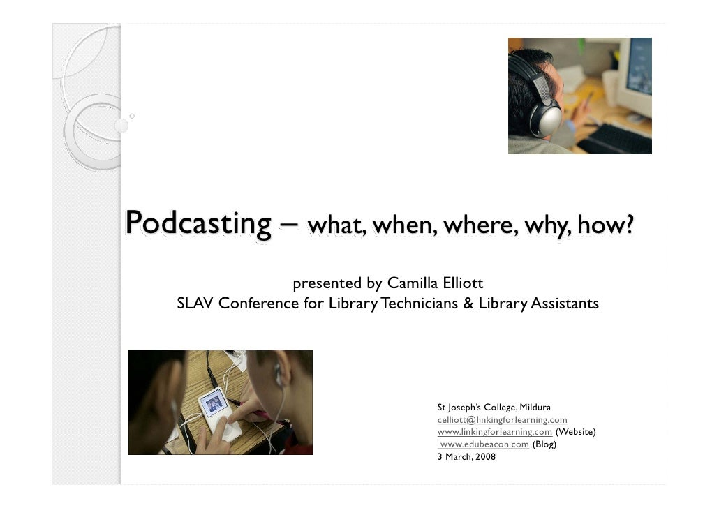 Podcasting – what, when, where, why, how?                   presented by Camilla Elliott     SLAV Conference for Library T...