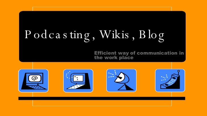 Podcasting, Wikis, Blog Efficient way of communication in the work place