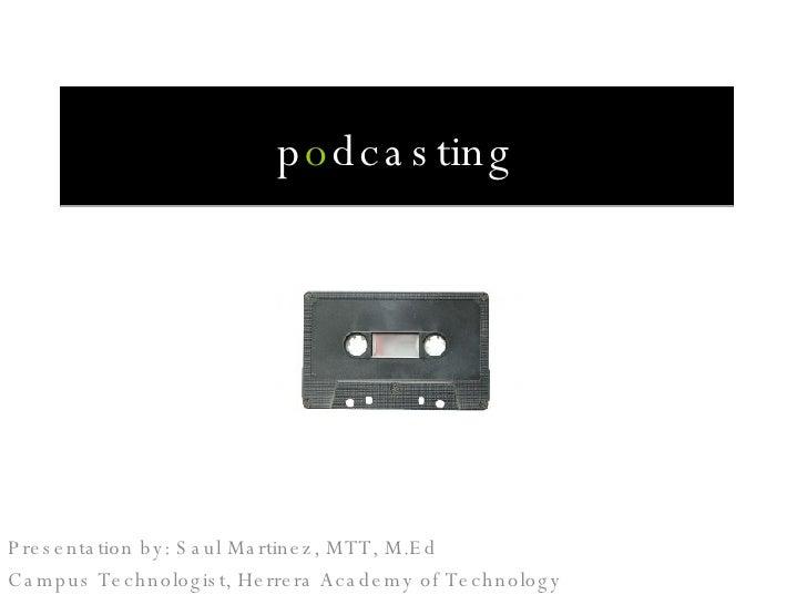 p o dcasting Presentation by: Saul Martinez, MTT, M.Ed Campus Technologist, Herrera Academy of Technology