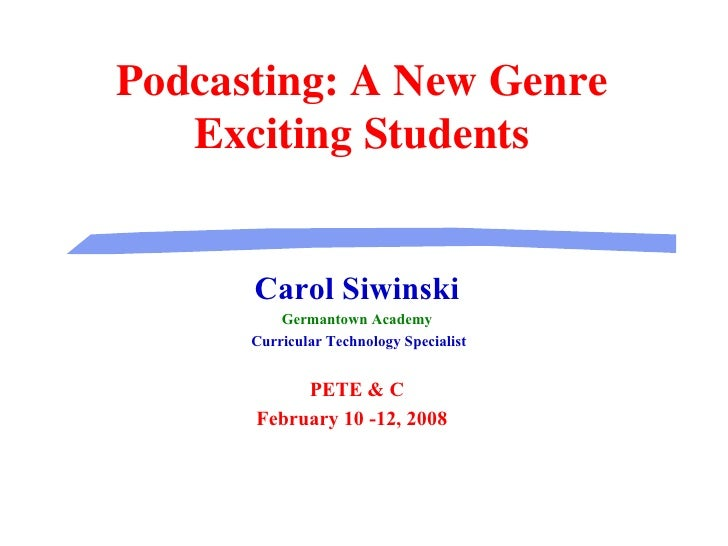 Podcasting: A New Genre Exciting Students Carol Siwinski Germantown Academy Curricular Technology Specialist PETE & C Febr...
