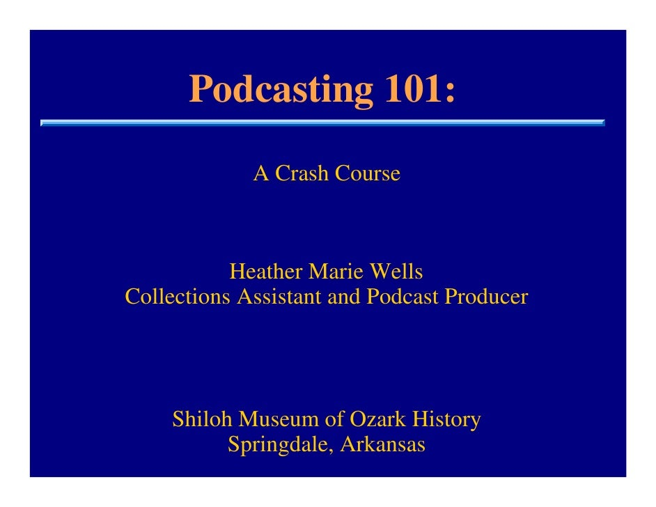 Podcasting 101:              A Crash Course               Heather Marie Wells Collections Assistant and Podcast Producer  ...