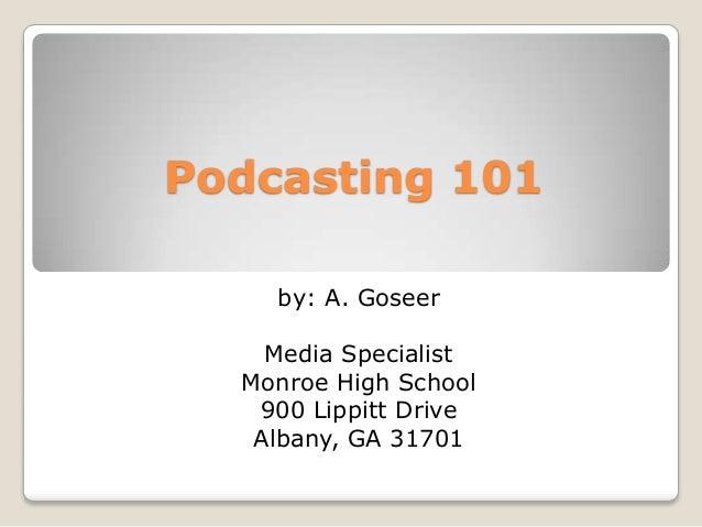 Podcasting 101    by: A. Goseer    Media Specialist  Monroe High School   900 Lippitt Drive   Albany, GA 31701