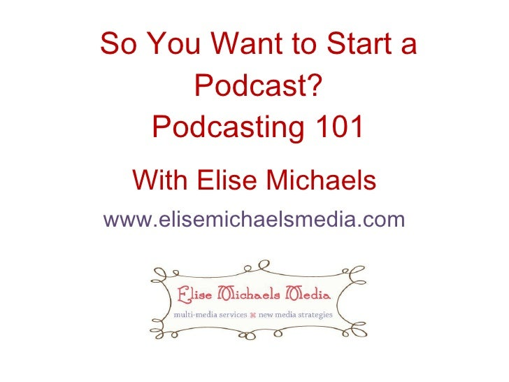 So You Want to Start a Podcast? Podcasting 101 With Elise Michaels www.elisemichaelsmedia.com