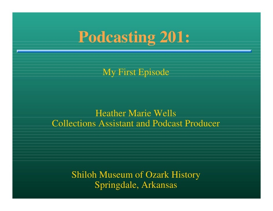 Podcasting 201:             My First Episode               Heather Marie Wells Collections Assistant and Podcast Producer ...