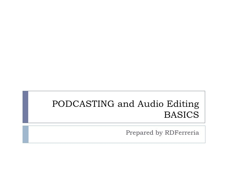 PODCASTING and Audio EditingBASICS<br />Prepared by RDFerreria<br />