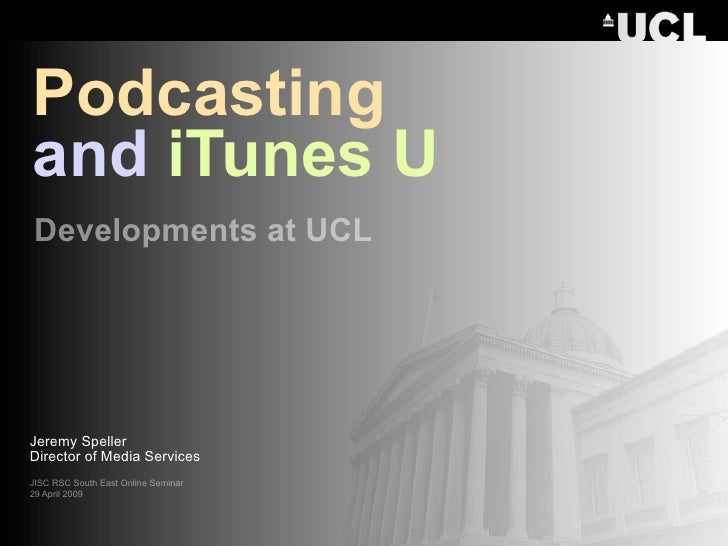 Podcasting and iTunes U Developments at UCL     Jeremy Speller Director of Media Services JISC RSC South East Online Semin...